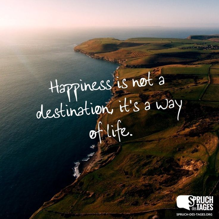 Happiness is not a destination, it's a way of life.