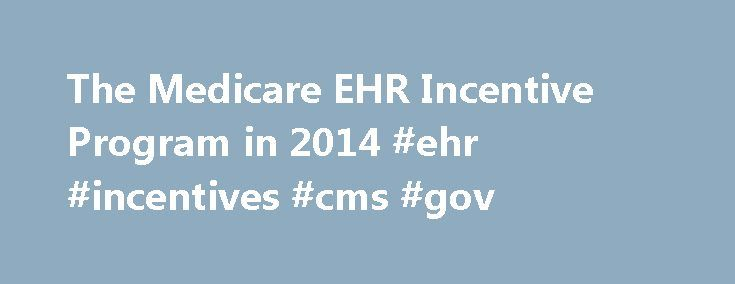 The Medicare EHR Incentive Program in 2014 #ehr #incentives #cms #gov http://malta.nef2.com/the-medicare-ehr-incentive-program-in-2014-ehr-incentives-cms-gov/  The Medicare EHR Incentive Program in 2014 Beginning in 2014, the Medicare Electronic Health Records (EHR) Incentive Program will offer different reporting options than in years past to eligible professionals (EPs) who meaningfully use EHR technology. EPs will be required to report using the new 2014 criteria regardless of whether…