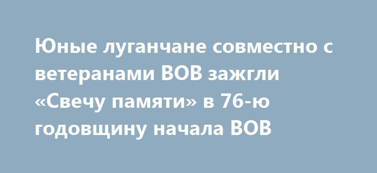 Юные луганчане совместно с ветеранами ВОВ зажгли «Свечу памяти» в 76-ю годовщину начала ВОВ http://rusdozor.ru/2017/06/22/yunye-luganchane-sovmestno-s-veteranami-vov-zazhgli-svechu-pamyati-v-76-yu-godovshhinu-nachala-vov/  22 июня 1941 года, на рассвете войска фашистской Германии без объявления войны атаковали западную границу Советского Союза и нанесли бомбовые авиаудары по советским городам, стратегическим объектам и воинским соединениям. Началась Великая Отечественная война. С тех пор…
