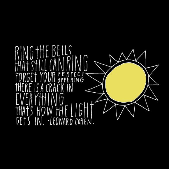 ring the bells that can still ring forget your perfect offering there is a crack in everything that's how the light gets in. - leonard cohen
