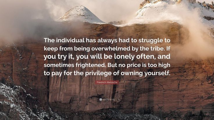 "Friedrich Nietzsche Quote: ""The individual has always had to struggle to keep from being overwhelmed by the tribe. If you try it, you will be lonely often, and sometimes frightened. But no price is too high to pay for the privilege of owning yourself."""