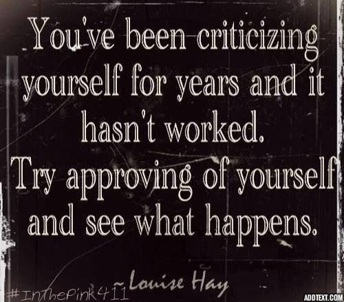"""You've been criticizing yourself for years and it hasn't worked.  Try approving of yourself and see what happens""   Louise Hay  #InThePink411"
