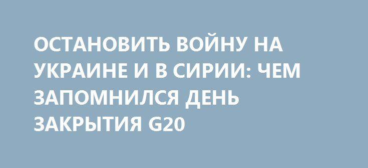 ОСТАНОВИТЬ ВОЙНУ НА УКРАИНЕ И В СИРИИ: ЧЕМ ЗАПОМНИЛСЯ ДЕНЬ ЗАКРЫТИЯ G20 http://rusdozor.ru/2017/07/09/ostanovit-vojnu-na-ukraine-i-v-sirii-chem-zapomnilsya-den-zakrytiya-g20/  Второй день саммита G20 выдался менее интересным, чем первый (все-таки Путин с Трампом уже встретились и договорились), однако примечательные моменты и переговоры все равно были. Солировали Путин, Эрдоган и Си.  Украина на завтрак Любопытная деталь: президента Дональда Трампа, когда ...