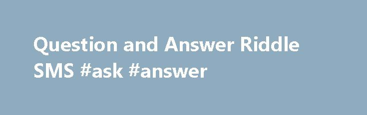 Question and Answer Riddle SMS #ask #answer http://answer.remmont.com/question-and-answer-riddle-sms-ask-answer/  #question answer sms # Question and Answer Riddle SMS Question And Answer SMS Text Messages: Urdu Question And Answer SMS, Hindi Question And Answer SMS, English Question And Answer SMS, Q & A SMS, Choose 1 No SMS, Select Any Alphabet SMS 1Question: Koi ek option select karen, Hum aap ki life ka raaz open […]