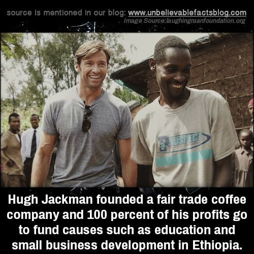 Hugh Jackman founded a fair trade coffee company and 100 percent of his profits go to fund causes such as education and small business development in Ethiopia.