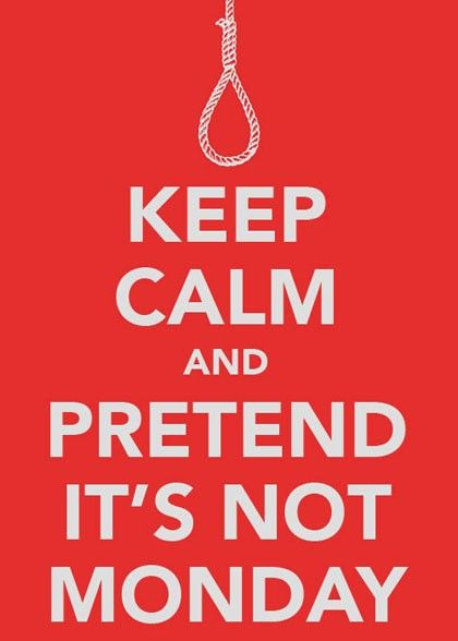 Keep calm and pretend it's not Monday !!