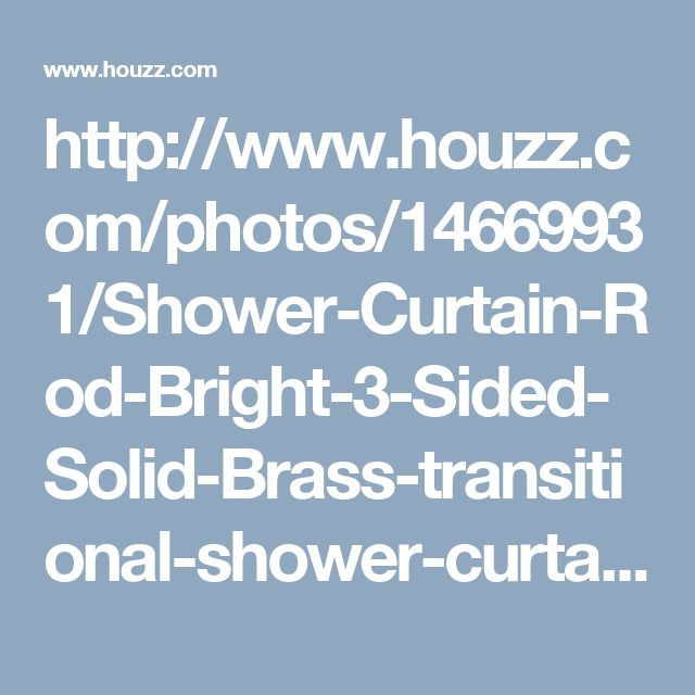 http://www.houzz.com/photos/14669931/Shower-Curtain-Rod-Bright-3-Sided-Solid-Brass-transitional-shower-curtain-rods