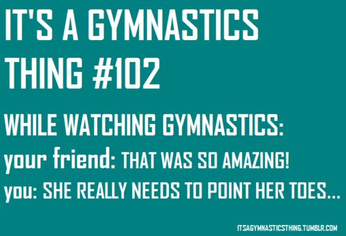 ME watching the Olympics. for sure.   my friend: i don't know how that wasn't perfect...  me: welllllll...