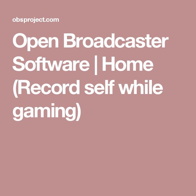 Open Broadcaster Software   Home (Record self while gaming)