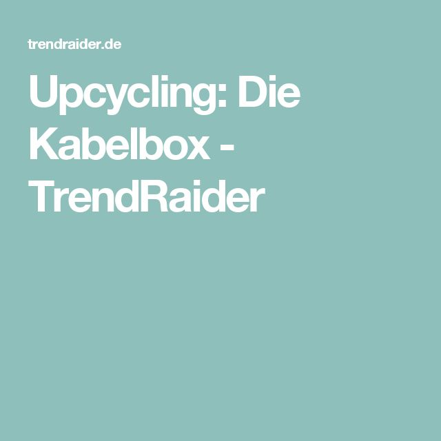 Upcycling: Die Kabelbox - TrendRaider