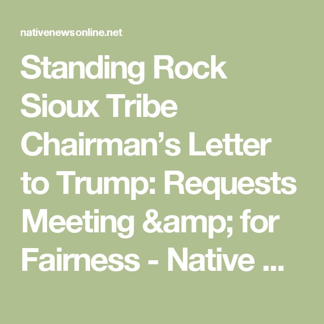 Standing Rock Sioux Tribe Chairman's Letter to Trump: Requests Meeting & for Fairness - Native News Online
