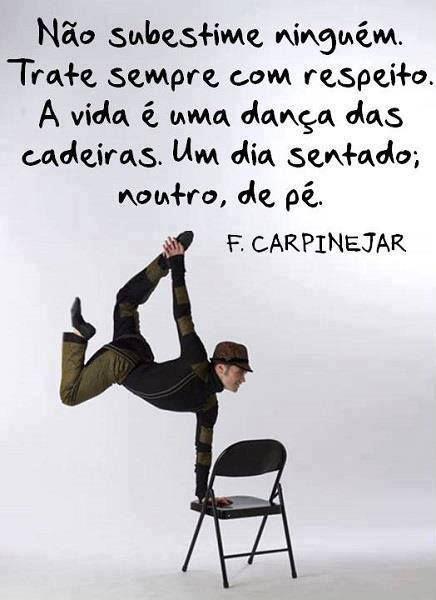 ''Não subestime ninguém. Trate sempre com respeito. A vida é uma dança das cadeiras. Um dia sentado; noutro, e pé.'' -F Carpinejar