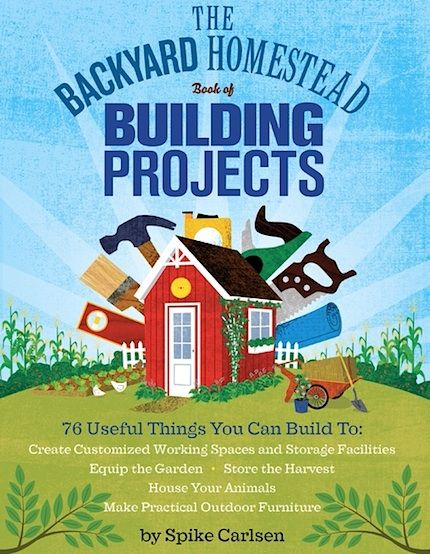 The Backyard Homestead Book of Building Projects by Spike Carlsen