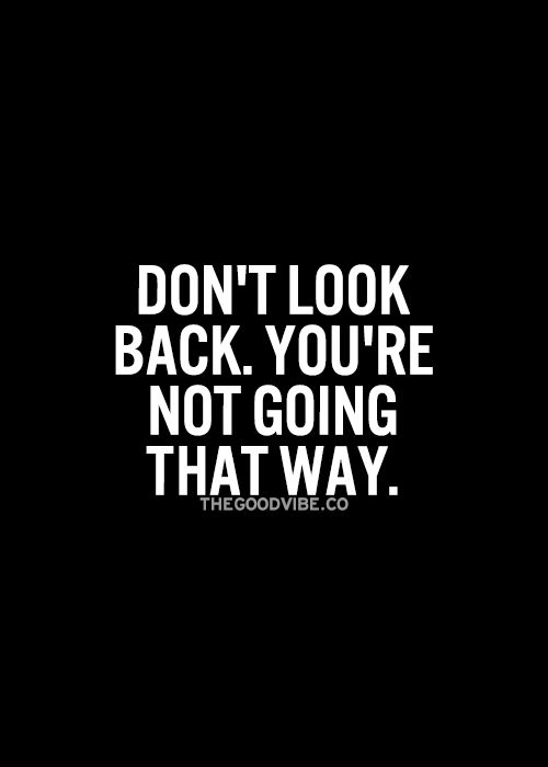 Good advice and true.  If you need to move on with your life you can't keep looking back.