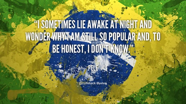 """""""I sometimes lie awake at night and wonder why I am still so popular and, to be honest, I don't know."""" - Pele #quote #lifehack #pele"""