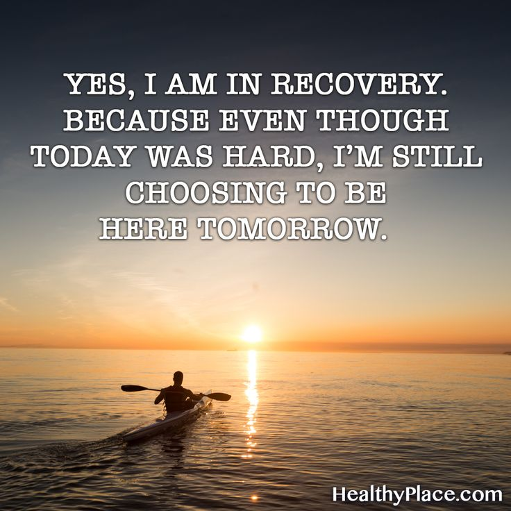 Quote on mental health: Yes, I am in recovery. Because even though today was hard,I'm still choosing to be here tomorrow. www.HealthyPlace.com