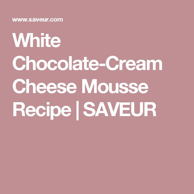 White Chocolate-Cream Cheese Mousse Recipe | SAVEUR