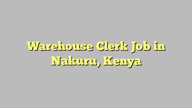 Warehouse Clerk Job in Nakuru, Kenya