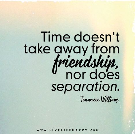Time doesn't take away from friendship, nor does separation. – Tennessee Williams