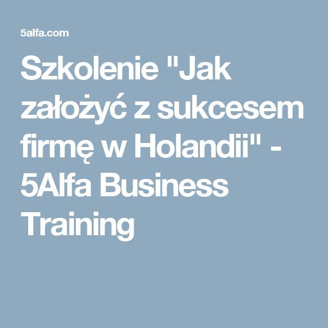 """Szkolenie """"Jak założyć z sukcesem firmę w Holandii"""" - 5Alfa Business Training"""