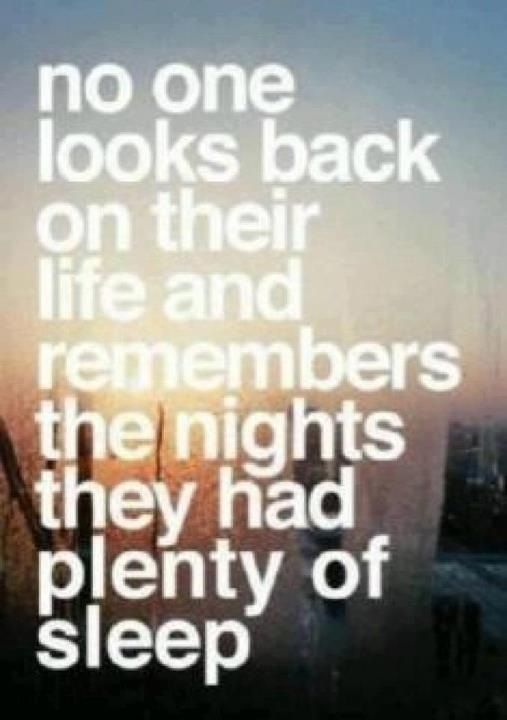 After all, nobody looks back on their lives and reflects most fondly on the nights that they got plenty of sleep. - Google Search