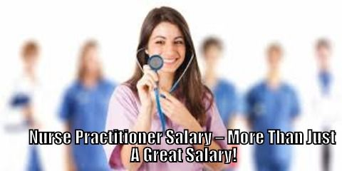 Nurse Practitioner Salary – More Than Just A Great Salary!