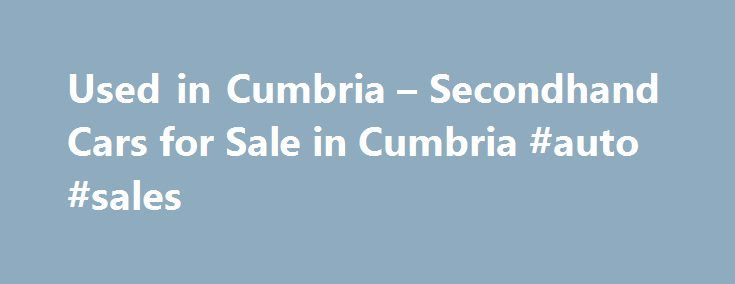 Used in Cumbria – Secondhand Cars for Sale in Cumbria #auto #sales http://auto.remmont.com/used-in-cumbria-secondhand-cars-for-sale-in-cumbria-auto-sales/  #local used cars # Used Cars for Sale in Cumbria If you are looking to search for used cars for sale in Cumbria, then AutoVillage is the perfect place to start. Through our service you can get access to the best used cars and second hand cars which are for sale in your local area, [...]Read More...The post Used in Cumbria – Secondhand…