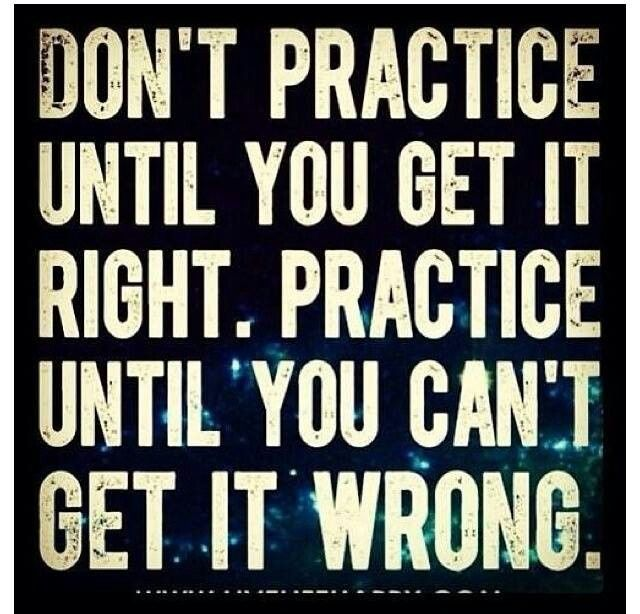Practice until you can't get it wrong.