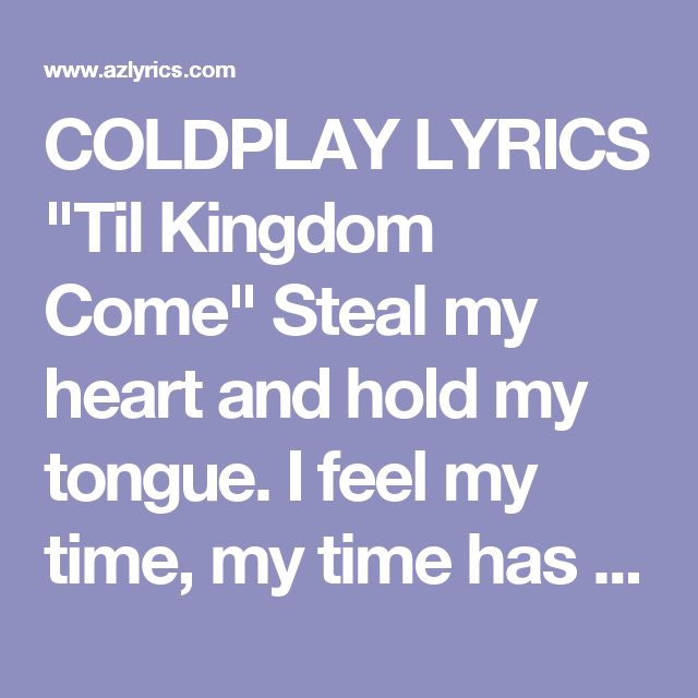 """COLDPLAY LYRICS """"Til Kingdom Come"""" Steal my heart and hold my tongue. I feel my time, my time has come. Let me in, unlock the door. I've never felt this way before. The wheels just keep on turning, The drummer begins to drum, I don't know which way I'm going, I don't know which way I've come. Hold my head inside your hands, I need someone who understands. I need someone, someone who hears, For you, I've waited all these years. For you, I'd wait 'til kingdom come. Until my day, my day is ..."""