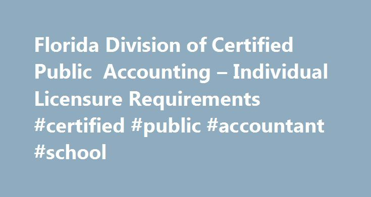 Florida Division of Certified Public Accounting – Individual Licensure Requirements #certified #public #accountant #school http://coupons.nef2.com/florida-division-of-certified-public-accounting-individual-licensure-requirements-certified-public-accountant-school/  # Division of Certified Public Accounting Mail all applications and supporting documentation to: DBPR Central Intake Unit 2601 Blair Stone Road Tallahassee, FL 32399-0783 PASS ALL FOUR PARTS OF CPA EXAMINATION: with at least a 75%…