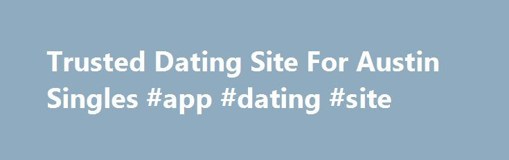 Trusted Dating Site For Austin Singles #app #dating #site http://dating.remmont.com/trusted-dating-site-for-austin-singles-app-dating-site/  #austin dating # Dating in Austin, TX Online Dating for Singles in Austin Here in Austin, we have a special bounce in our step: our incredible live music scene, addiction to outdoor fitness, and down-home Texas spirit infuse each day … Continue reading →