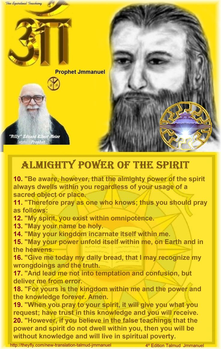 """10. """"Be aware, however, that the almighty power of the spirit always dwells within you regardless of your usage of a sacred object or place. 11. """"Therefore pray as one who knows; thus you should pray as follows: 12. """"My spirit, you exist within omnipotence. 13. """"May your name be holy. 14. """"May your kingdom incarnate itself within me. 15. """"May your power unfold itself within me, on Earth and in the heavens. 16. """"Give me today my daily bread, that I may recognize my wrongdoings and the truth…"""