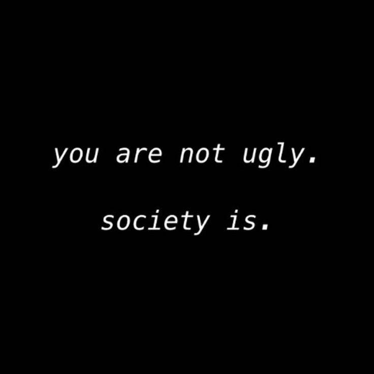 """You are Not Ugly. Society Is."""