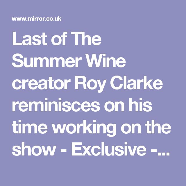 Last of The Summer Wine creator Roy Clarke reminisces on his time working on the show - Exclusive - Mirror Online