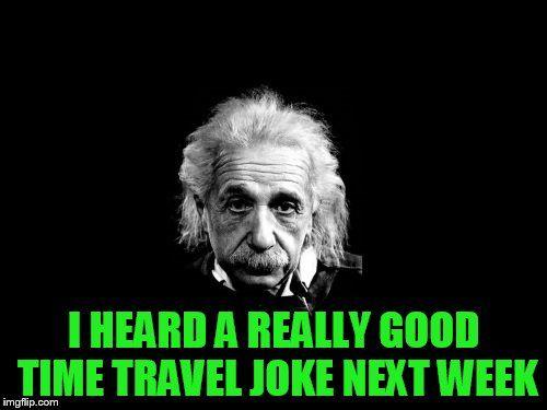 Albert Einstein 1   I HEARD A REALLY GOOD TIME TRAVEL JOKE NEXT WEEK   image tagged in memes,albert einstein 1   made w/ Imgflip meme maker