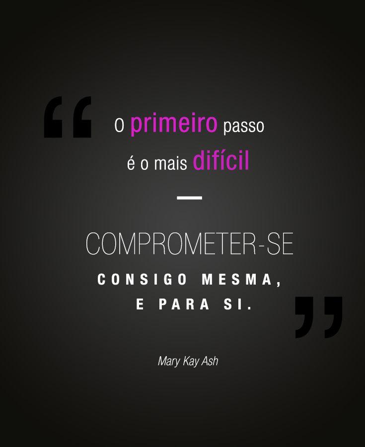 """""""O primeiro passo é o mais difícil – comprometer-se consigo mesma, e para si."""" Mary Kay Ash"""