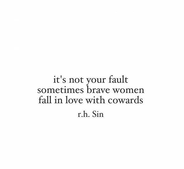 It's not your fault, sometimes brave women fall in love with cowards.