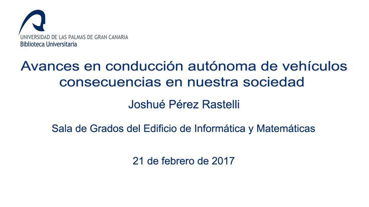 AVANCES EN CONDUCCIÓN AUTÓNOMA DE VEHÍCULOS : consecuencias en nuestra sociedad / charla ofrecida por Joshué Pérez Rastelli en la Sala de Grados del Edificio de Informática y Matemáticas el 21 de febrero de 2017.