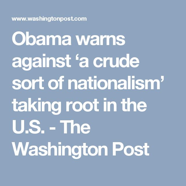 Obama warns against 'a crude sort of nationalism' taking root in the U.S. - The Washington Post
