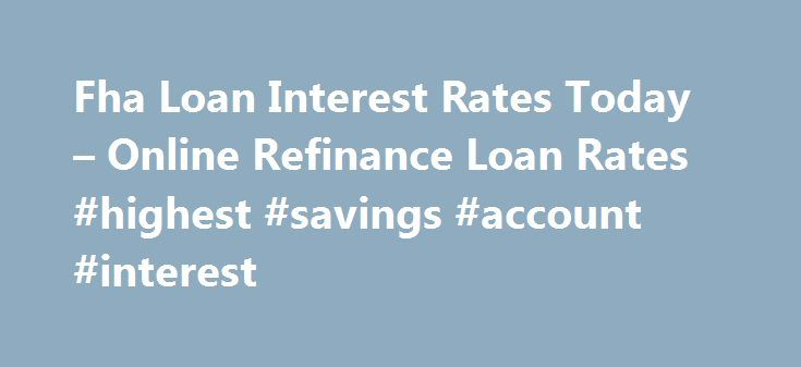 Fha Loan Interest Rates Today – Online Refinance Loan Rates #highest #savings #account #interest http://savings.nef2.com/fha-loan-interest-rates-today-online-refinance-loan-rates-highest-savings-account-interest/  fha loan interest rates today You can find more information on FHA Home Loan Refinance by clicking on the links at the bottom of this article, the best advice we can receive is not going to try to refinance on your own. fha loan interest rates today The calculator will ask you for…