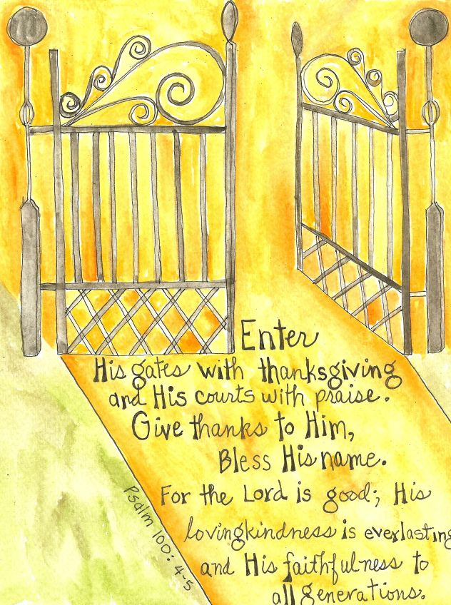 """""""Enter into his gates with thanksgiving, and into his courts with praise: be thankful unto him, and bless his name. For the LORD is good; his mercy is everlasting; and his truth endureth to all generations."""" Psalm 100:4-5 KJV"""