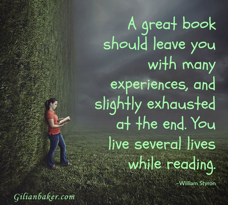 A great book should leave you with many experiences and slightly exhausted at the end. You live several lives while reading. ~William Styron
