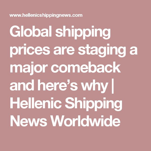 Global shipping prices are staging a major comeback and here's why | Hellenic Shipping News Worldwide