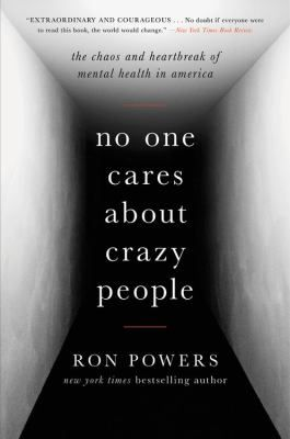 No one cares about crazy people : the chaos and heartbreak of mental health in America / Ron Powers. Follow this link to get your name on the holds list for our copy!