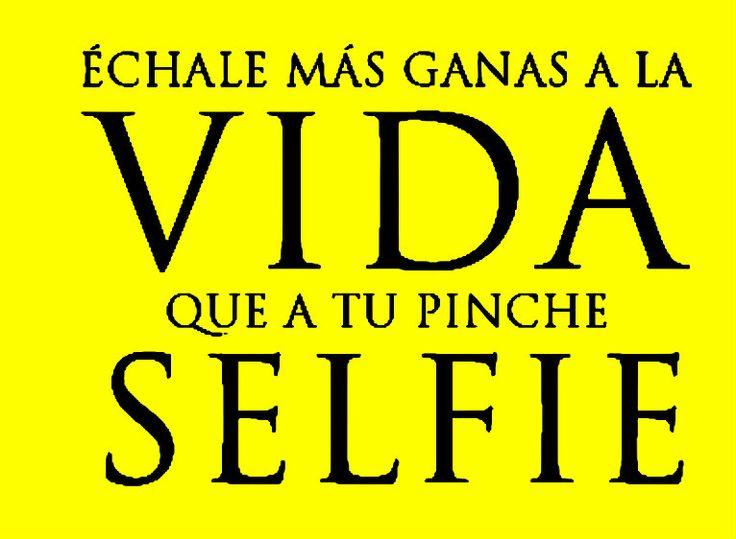 Echale más ganas a la vida que a tu pinche selfie