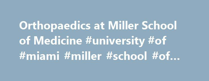 Orthopaedics at Miller School of Medicine #university #of #miami #miller #school #of #medicine http://uk.nef2.com/orthopaedics-at-miller-school-of-medicine-university-of-miami-miller-school-of-medicine/  # Welcome to the Department of Orthopaedics The Department of Orthopaedics at the University of Miami, Miller School of Medicine is the only full service, multi-disciplinary, fellowship-trained Orthopaedic department in South Florida. Our mission is to provide musculoskeletal research that…