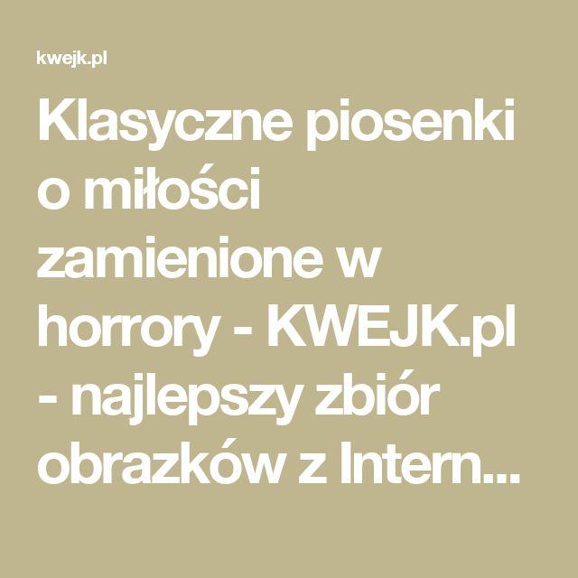 Klasyczne piosenki o miłości zamienione w horrory - KWEJK.pl - najlepszy zbiór obrazków z Internetu!