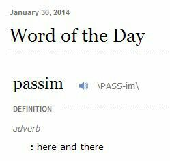 Passim.                                                      Syllabification: pas·sim.                          Pronunciation: pasim.                             adverb: passim.                                        Definition: (of allusions or references in a published work) to be found at various places throughout the text.      Origin: Latin, from passus 'scattered,' from the verb pandere.