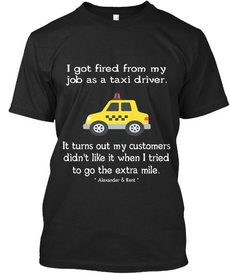 I Got Fired From My Job As A Taxi Driver. It Turns Out My Customers Didn't Like It When I Tried To Go The Extra Mile.... Black T-Shirt Front