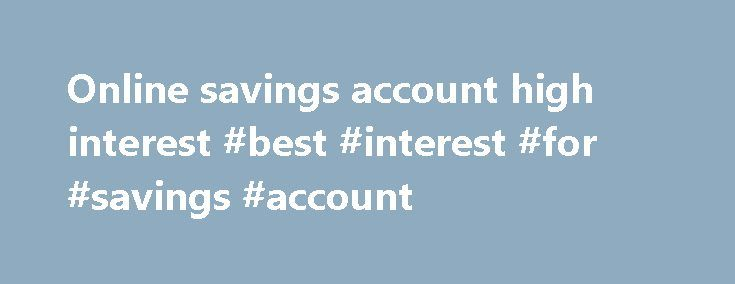 Online savings account high interest #best #interest #for #savings #account http://savings.remmont.com/online-savings-account-high-interest-best-interest-for-savings-account/  Key Facts Bonus Savings Account High return on your savings Interest calculated daily and paid...